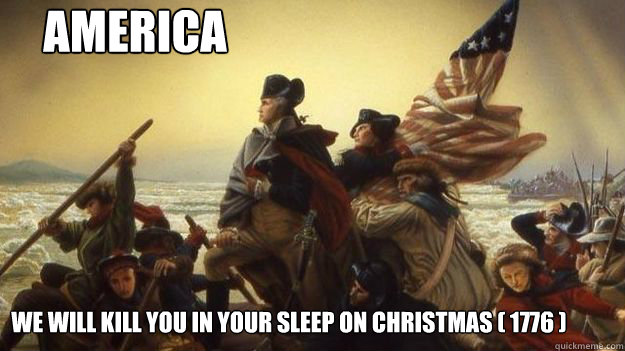 America We will kill you in your sleep on Christmas ( 1776 ...