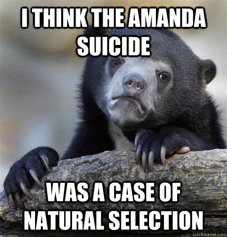 I THINK THE AMANDA SUICIDE WAS A CASE OF NATURAL SELECTION - I THINK THE AMANDA SUICIDE WAS A CASE OF NATURAL SELECTION  Confession Bear