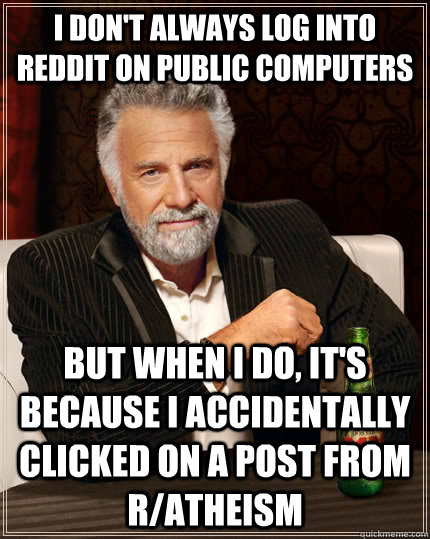 I don't always log into Reddit on public computers But when i do, it's because I accidentally clicked on a post from r/atheism - I don't always log into Reddit on public computers But when i do, it's because I accidentally clicked on a post from r/atheism  The Most Interesting Man In The World