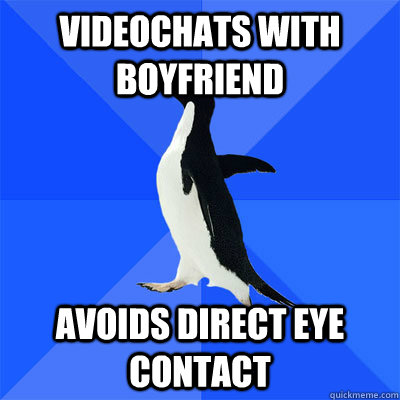 Videochats with boyfriend     Avoids direct eye contact