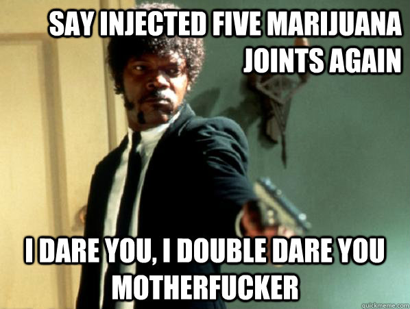 say injected five marijuana joints again i dare you, i double dare you motherfucker