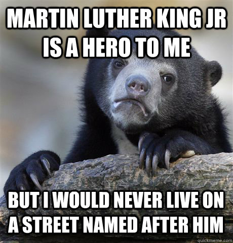 MARTIN LUTHER KING JR IS A HERO TO ME BUT I WOULD NEVER LIVE ON A STREET NAMED AFTER HIM  Confession Bear