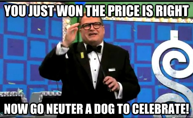 You just won the price is right now go neuter a dog to celebrate!