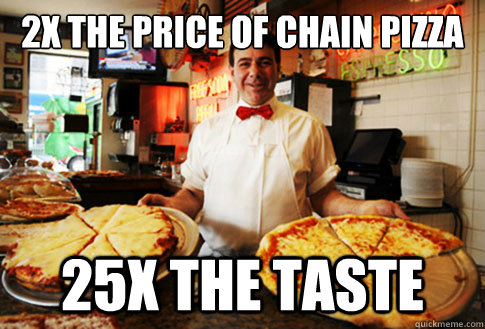 2x the price of chain pizza 25x the taste - 2x the price of chain pizza 25x the taste  Good Guy Local Pizza Shop Owner