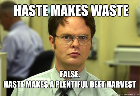 haste makes waste FALSE.   haste makes a plentiful beet harvest - haste makes waste FALSE.   haste makes a plentiful beet harvest  Schrute