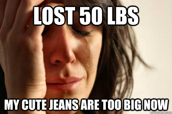 Lost 50 lbs My Cute jeans are too big now - Lost 50 lbs My Cute jeans are too big now  First World Problems