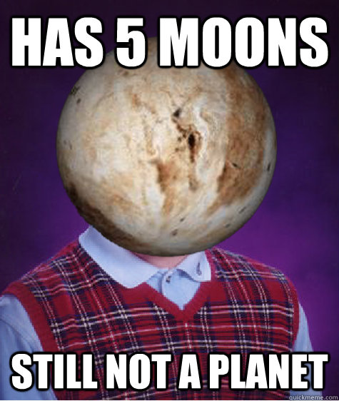 Has 5 moons Still not a planet  Bad Luck Pluto