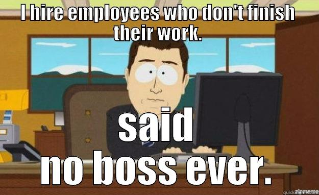 I HIRE EMPLOYEES WHO DON'T FINISH THEIR WORK. SAID NO BOSS EVER. aaaand its gone