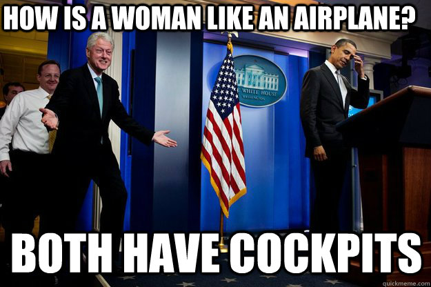 How is a woman like an airplane? Both have cockpits - How is a woman like an airplane? Both have cockpits  Inappropriate Timing Bill Clinton