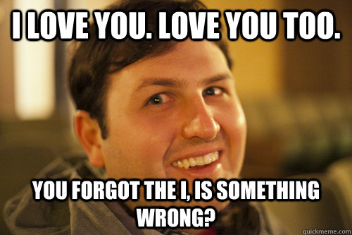 i love you. love you too. You forgot the i, is something wrong?  Overly Attached Boyfriend