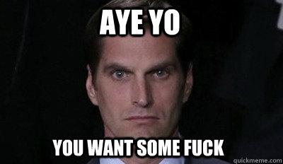 Aye Yo You want some fuck
