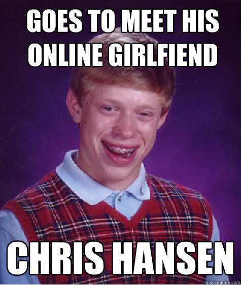 Goes to meet his online Girlfiend  Chris Hansen  - Goes to meet his online Girlfiend  Chris Hansen   Bad Luck Brian