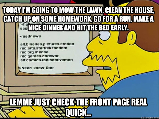 today i'm going to mow the lawn, clean the house, catch up on some homework, go for a run, make a nice dinner and hit the bed early. Lemme just check the front page real quick... - today i'm going to mow the lawn, clean the house, catch up on some homework, go for a run, make a nice dinner and hit the bed early. Lemme just check the front page real quick...  Redditor Randy