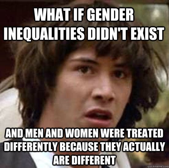 What if gender inequalities didn't exist And men and women were treated differently because they actually are different - What if gender inequalities didn't exist And men and women were treated differently because they actually are different  conspiracy keanu
