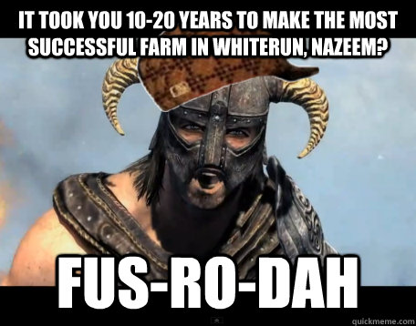 It took you 10-20 years to make the most successful farm in Whiterun, nazeem? FUS-RO-DAH