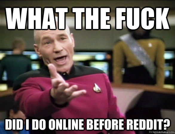 What the fuck did I do online before reddit? - What the fuck did I do online before reddit?  Annoyed Picard HD