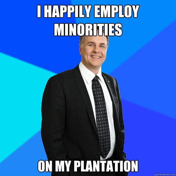I happily employ minorities on my plantation  Racist White Guy