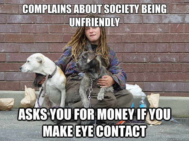 complains about society being unfriendly  asks you for money if you make eye contact - complains about society being unfriendly  asks you for money if you make eye contact  Misc