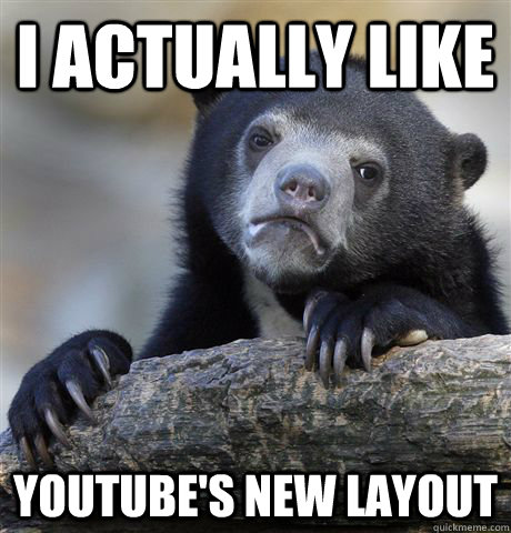 I actually like Youtube's new layout - I actually like Youtube's new layout  Confession Bear
