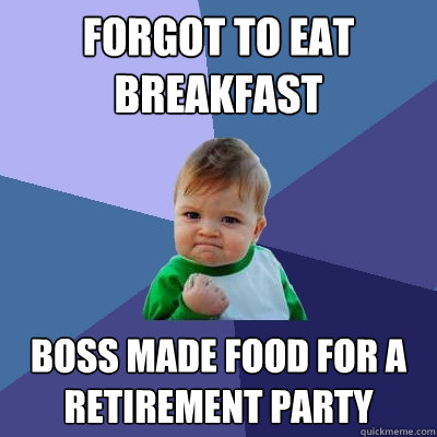 Forgot to eat breakfast boss made food for a retirement party - Forgot to eat breakfast boss made food for a retirement party  Success Kid