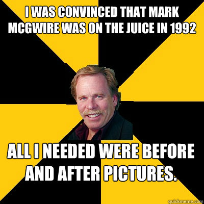 I was convinced that Mark McGwire was on the juice in 1992 All I needed were before and after pictures.  John Steigerwald