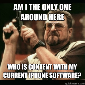 Am i the only one around here Who is content with my current iPhone software? - Am i the only one around here Who is content with my current iPhone software?  Misc
