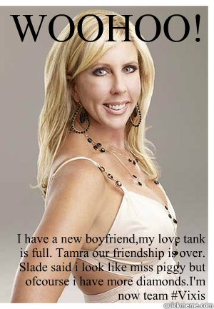 WOOHOO! I have a new boyfriend,my love tank is full. Tamra our friendship is over. Slade said i look like miss piggy but ofcourse i have more diamonds.I'm now team #Vixis  Vicki Gunvalson