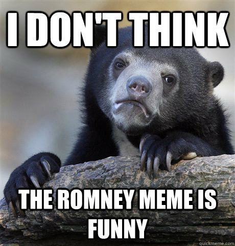I don't think The Romney meme is funny - I don't think The Romney meme is funny  Confession Bear