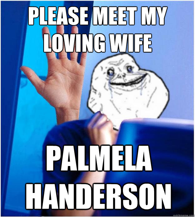 Please meet my loving wife Palmela handerson  Forever Alones wife
