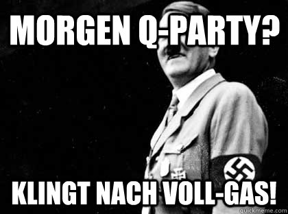 Morgen q-party? Klingt nach voll-gas!