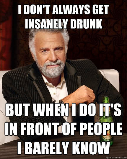 I Don't always get insanely drunk But when i do it's in front of people i barely know - I Don't always get insanely drunk But when i do it's in front of people i barely know  The Most Interesting Man In The World