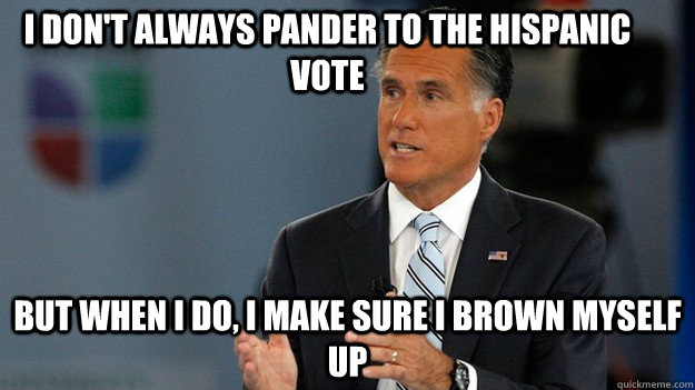 I don't always pander to the Hispanic vote But when I do, I make sure I brown myself up