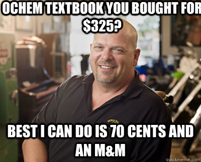 OChem textbook you bought for $325? Best I can do is 70 cents and an M&M  Pawn Stars