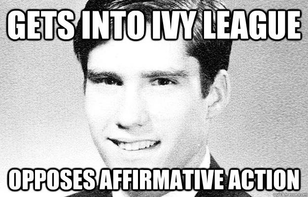 Gets into ivy league opposes affirmative action  Entitled rich kid