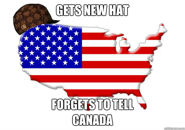 GETS NEW HAT FORGETS TO TELL  CANADA - GETS NEW HAT FORGETS TO TELL  CANADA  Scumbag america