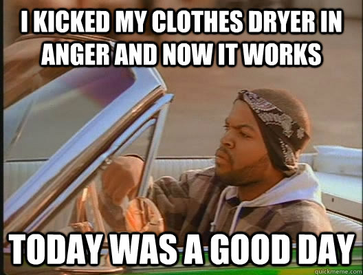 I kicked my clothes dryer in anger and now it works Today was a good day - I kicked my clothes dryer in anger and now it works Today was a good day  today was a good day