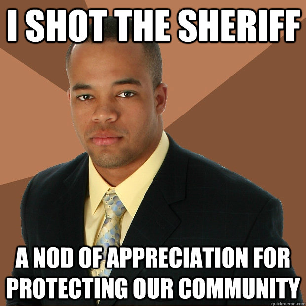 I shot the sheriff a nod of appreciation for protecting our community  - I shot the sheriff a nod of appreciation for protecting our community   Successful Black Man