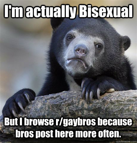 I'm actually Bisexual But I browse r/gaybros because bros post here more often.  - I'm actually Bisexual But I browse r/gaybros because bros post here more often.   Misc