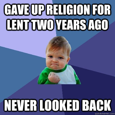 Gave up religion for lent two years ago never looked back - Gave up religion for lent two years ago never looked back  Success Kid