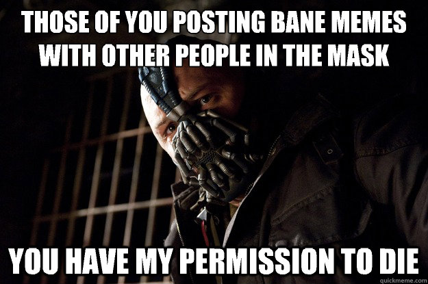 Those of you posting bane memes with other people in the mask you have my permission to die - Those of you posting bane memes with other people in the mask you have my permission to die  Angry Bane