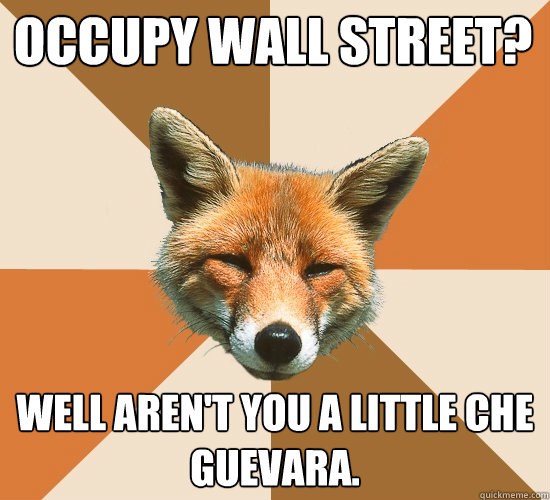 Occupy Wall Street? well aren't you a little che guevara.  Condescending Fox