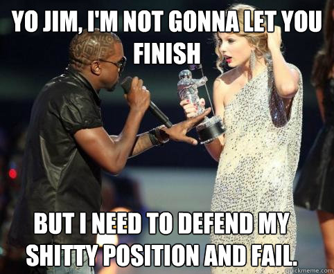 Yo Jim, I'm not gonna let you finish but i need to defend my shitty position and fail.