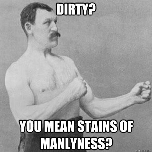 Dirty? you mean stains of manlyness? - Dirty? you mean stains of manlyness?  overly manly man