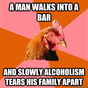 a man walks into a bar and slowly alcoholism tears his family apart  Anti-Joke Chicken