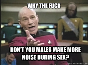 why the fuck don't you males make more noise during sex? - why the fuck don't you males make more noise during sex?  Annoyed Picard