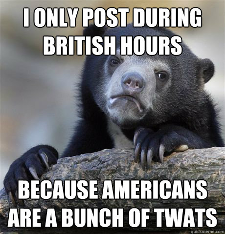 I only post during British hours Because americans are a bunch of twats  Confession Bear