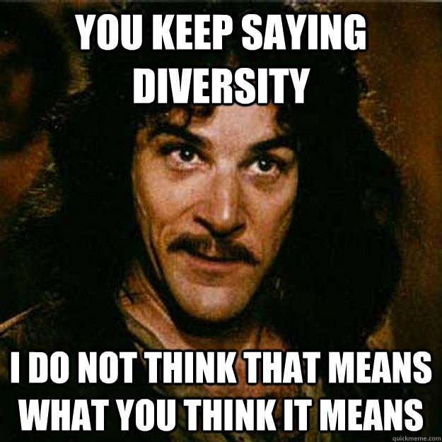 You keep saying diversity I do not think that means what you think it means  Inigo Montoya