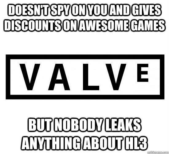 Doesn't spy on you and gives discounts on awesome games but Nobody leaks anything about HL3