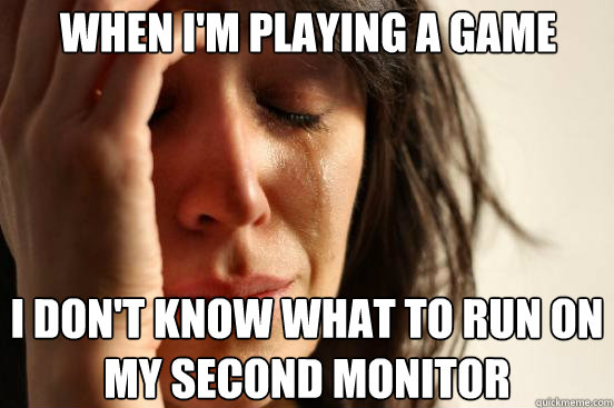 When i'm playing a game I don't know what to run on my second monitor - When i'm playing a game I don't know what to run on my second monitor  First World Problems