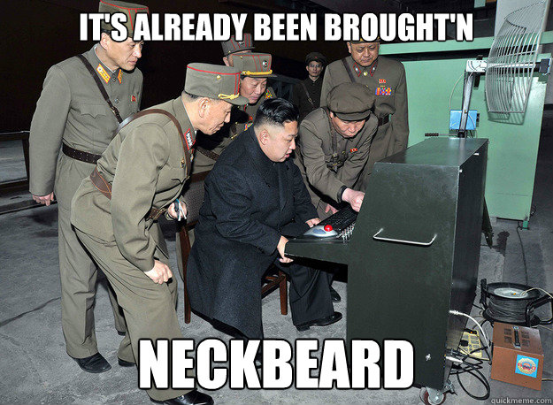 It's already been brought'n neckbeard - It's already been brought'n neckbeard  kim jong un
